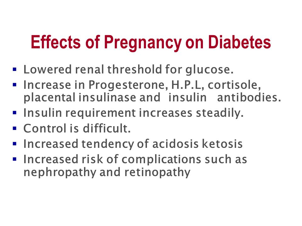 Effects of Pregnancy on Diabetes  Lowered renal threshold for glucose.