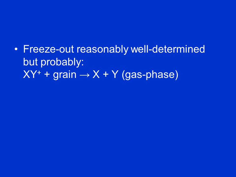 Freeze-out reasonably well-determined but probably: XY + + grain → X + Y (gas-phase)