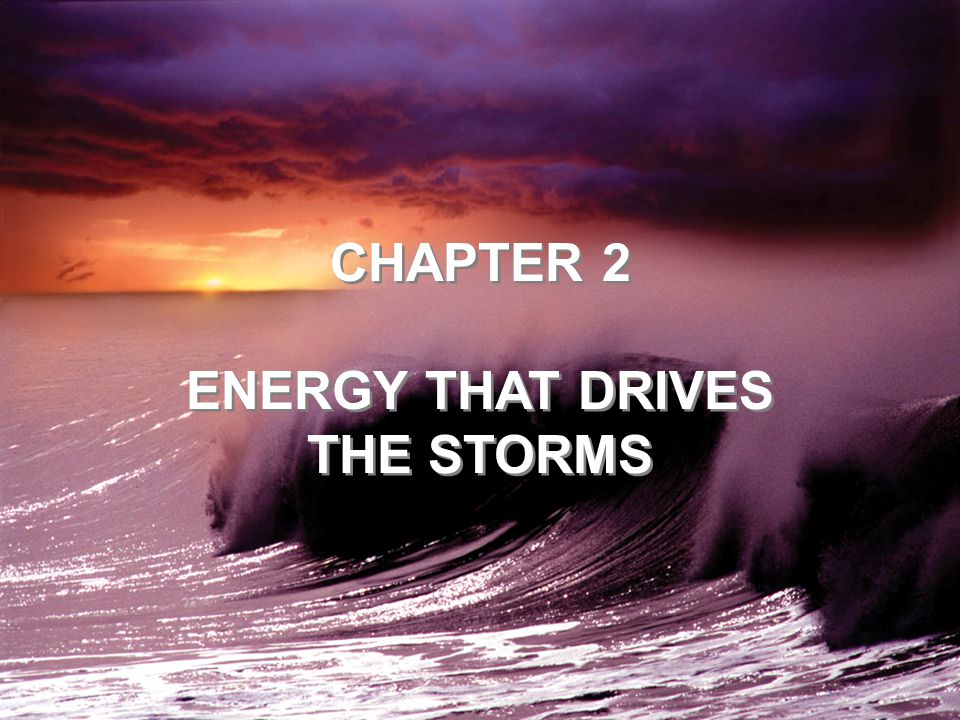CHAPTER 2 ENERGY THAT DRIVES THE STORMS CHAPTER 2 ENERGY THAT DRIVES THE STORMS