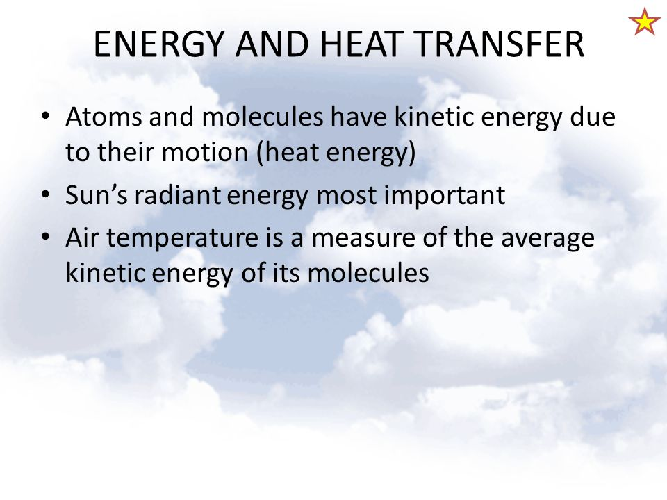 ENERGY AND HEAT TRANSFER Atoms and molecules have kinetic energy due to their motion (heat energy) Sun's radiant energy most important Air temperature