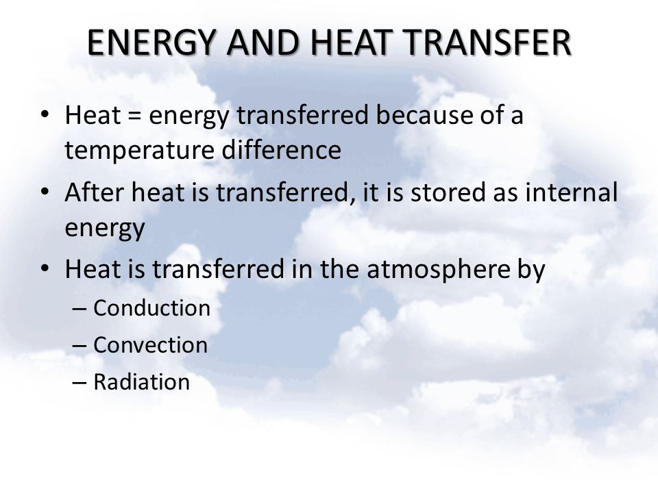 ENERGY AND HEAT TRANSFER Heat = energy transferred because of a temperature difference After heat is transferred, it is stored as internal energy Heat