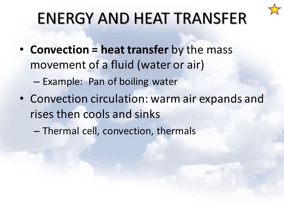 ENERGY AND HEAT TRANSFER Convection = heat transfer by the mass movement of a fluid (water or air) – Example: Pan of boiling water Convection circulat