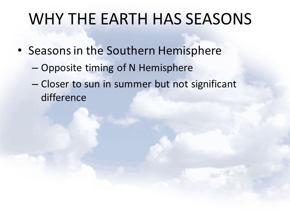 WHY THE EARTH HAS SEASONS Seasons in the Southern Hemisphere – Opposite timing of N Hemisphere – Closer to sun in summer but not significant differenc