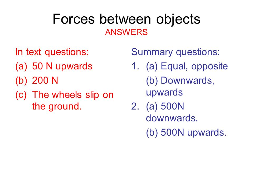 Forces between objects ANSWERS In text questions: (a)50 N upwards (b)200 N (c)The wheels slip on the ground. Summary questions: 1.(a) Equal, opposite