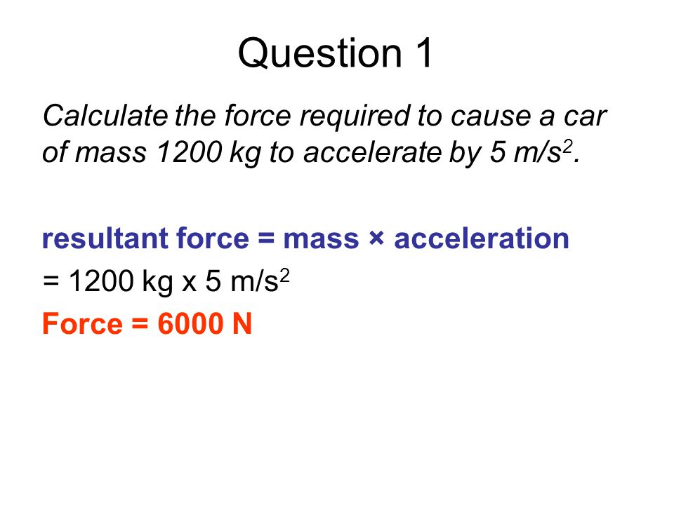 Question 1 Calculate the force required to cause a car of mass 1200 kg to accelerate by 5 m/s 2. resultant force = mass × acceleration = 1200 kg x 5 m