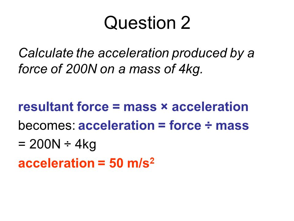 Question 2 Calculate the acceleration produced by a force of 200N on a mass of 4kg. resultant force = mass × acceleration becomes: acceleration = forc