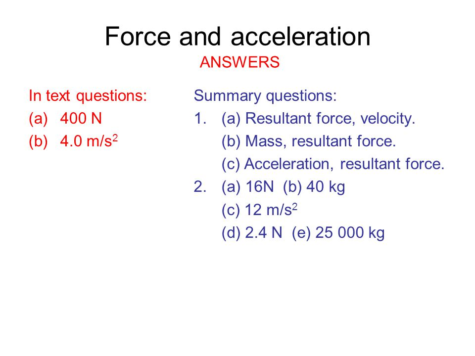 Force and acceleration ANSWERS In text questions: (a)400 N (b)4.0 m/s 2 Summary questions: 1.(a) Resultant force, velocity. (b) Mass, resultant force.