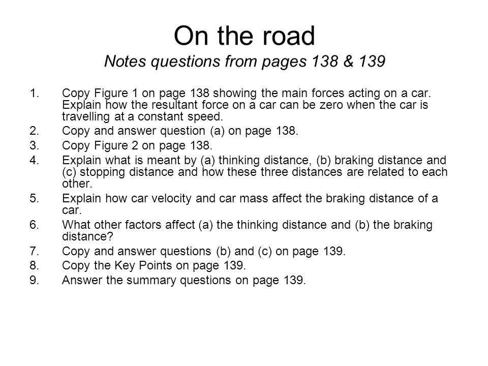 On the road Notes questions from pages 138 & 139 1.Copy Figure 1 on page 138 showing the main forces acting on a car. Explain how the resultant force