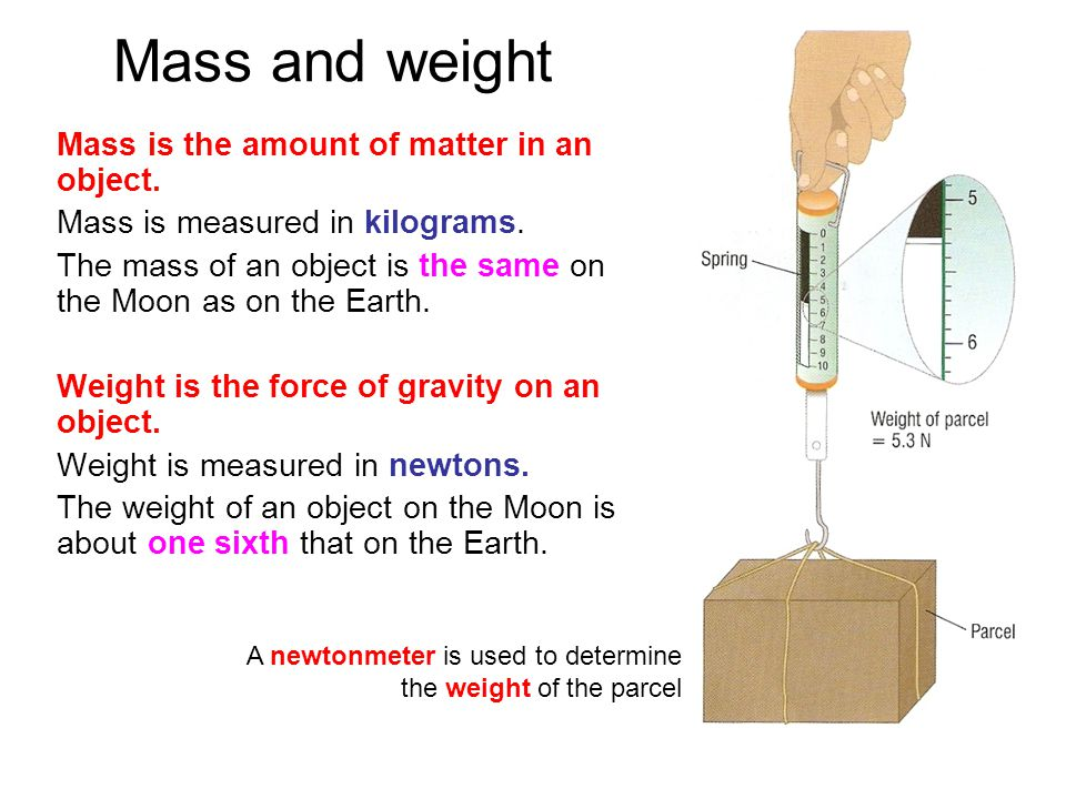 Mass and weight Mass is the amount of matter in an object. Mass is measured in kilograms. The mass of an object is the same on the Moon as on the Eart