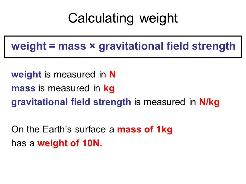 Calculating weight weight = mass × gravitational field strength weight is measured in N mass is measured in kg gravitational field strength is measure
