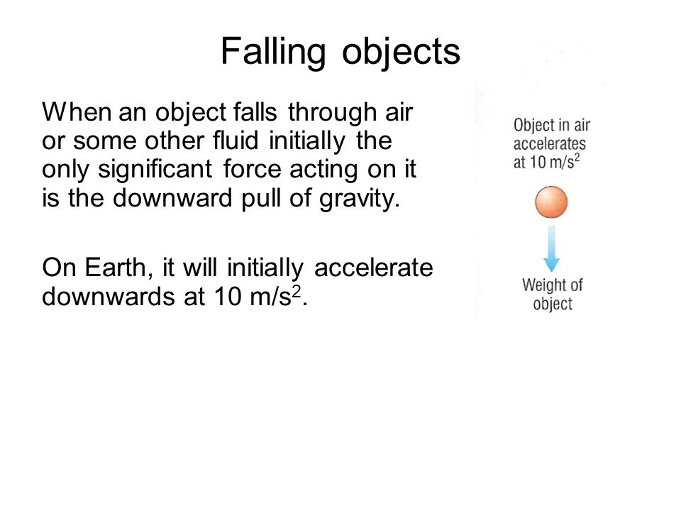 Falling objects When an object falls through air or some other fluid initially the only significant force acting on it is the downward pull of gravity