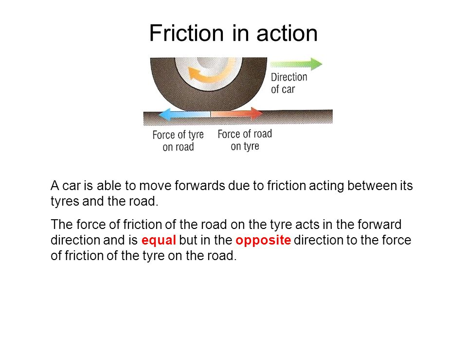 Friction in action A car is able to move forwards due to friction acting between its tyres and the road. The force of friction of the road on the tyre