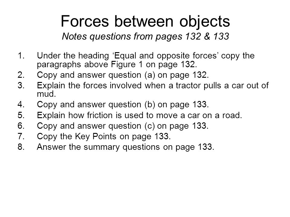 Forces between objects Notes questions from pages 132 & 133 1.Under the heading 'Equal and opposite forces' copy the paragraphs above Figure 1 on page