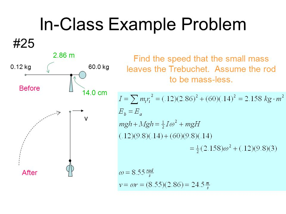 In-Class Example Problem #25 v Before After 0.12 kg 60.0 kg 14.0 cm 2.86 m Find the speed that the small mass leaves the Trebuchet. Assume the rod to
