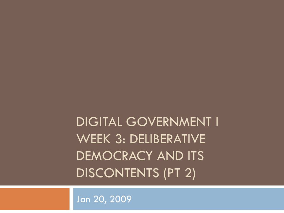DIGITAL GOVERNMENT I WEEK 3: DELIBERATIVE DEMOCRACY AND ITS DISCONTENTS (PT 2) Jan 20, 2009