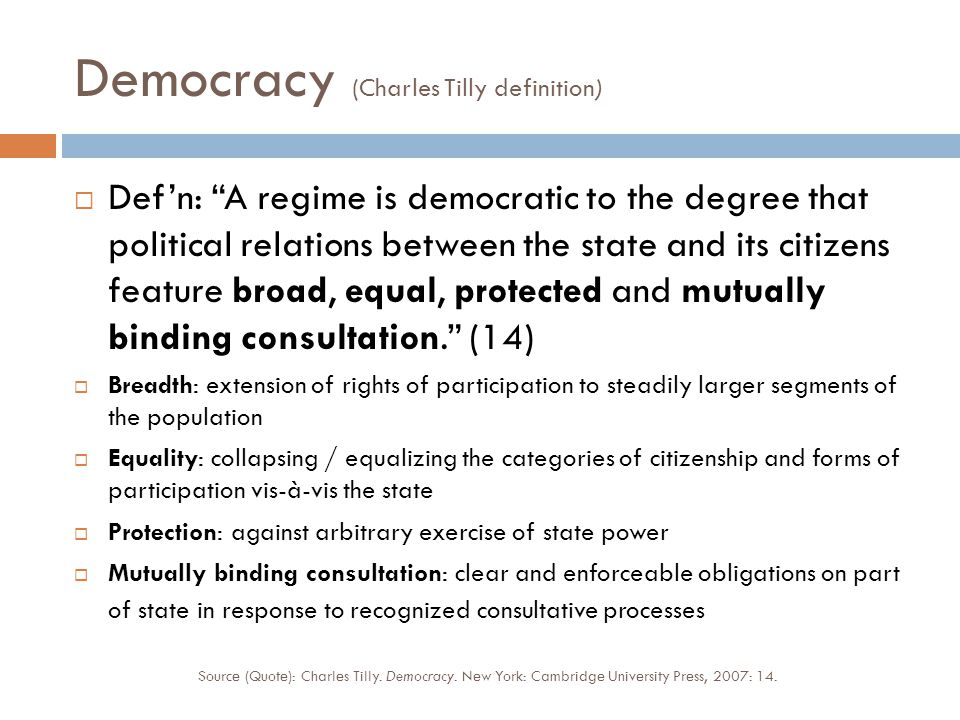 Democracy (Charles Tilly definition)  Def'n: A regime is democratic to the degree that political relations between the state and its citizens feature broad, equal, protected and mutually binding consultation. (14)  Breadth: extension of rights of participation to steadily larger segments of the population  Equality: collapsing / equalizing the categories of citizenship and forms of participation vis-à-vis the state  Protection: against arbitrary exercise of state power  Mutually binding consultation: clear and enforceable obligations on part of state in response to recognized consultative processes Source (Quote): Charles Tilly.