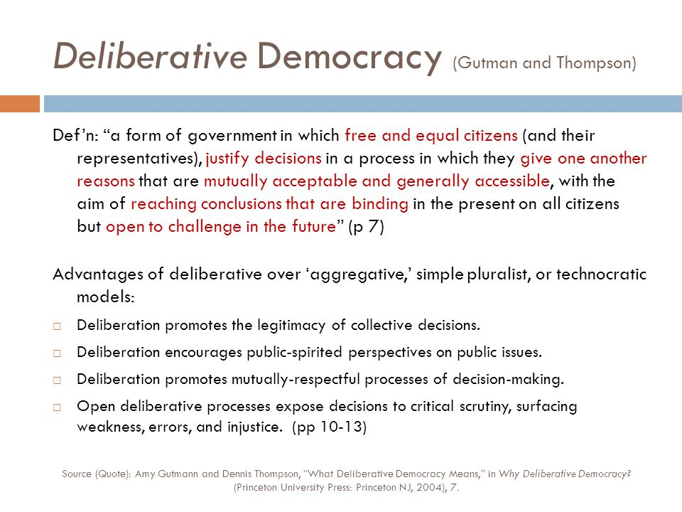 Deliberative Democracy (Gutman and Thompson) Def'n: a form of government in which free and equal citizens (and their representatives), justify decisions in a process in which they give one another reasons that are mutually acceptable and generally accessible, with the aim of reaching conclusions that are binding in the present on all citizens but open to challenge in the future (p 7) Advantages of deliberative over 'aggregative,' simple pluralist, or technocratic models:  Deliberation promotes the legitimacy of collective decisions.