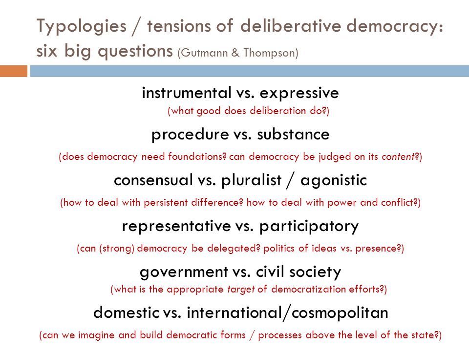 Typologies / tensions of deliberative democracy: six big questions (Gutmann & Thompson) instrumental vs.