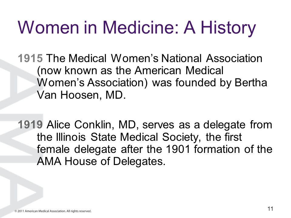 11 Women in Medicine: A History 1915 The Medical Women's National Association (now known as the American Medical Women's Association) was founded by B