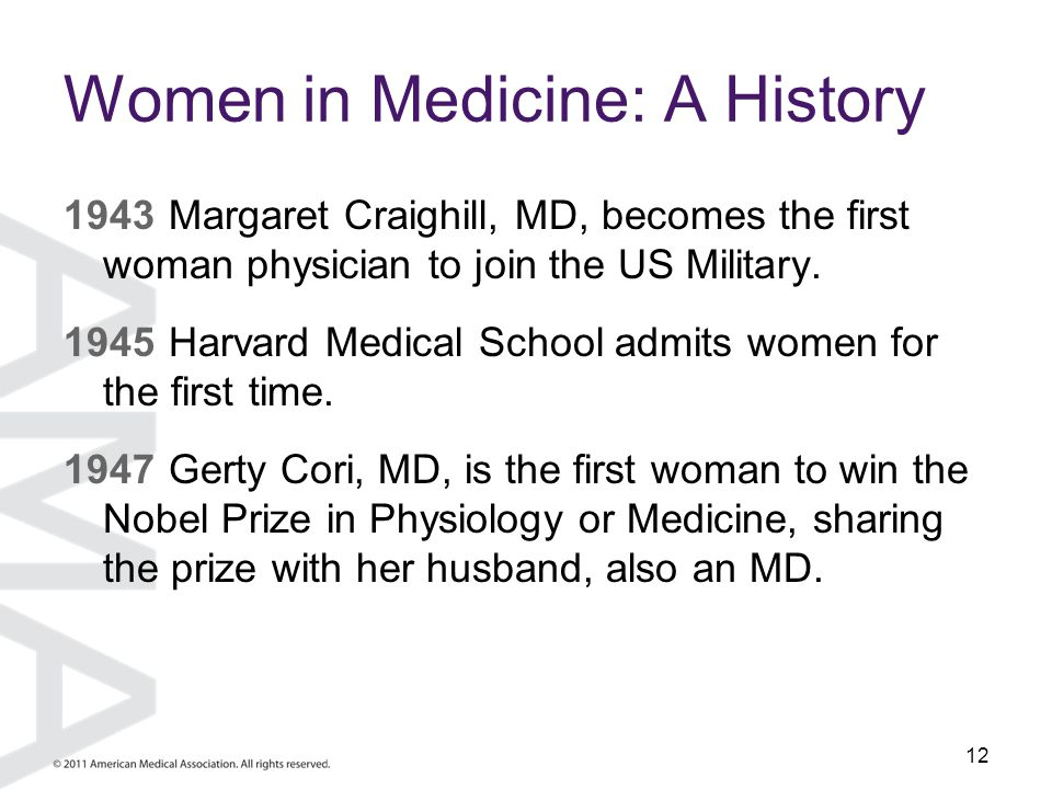 12 Women in Medicine: A History 1943Margaret Craighill, MD, becomes the first woman physician to join the US Military. 1945 Harvard Medical School adm