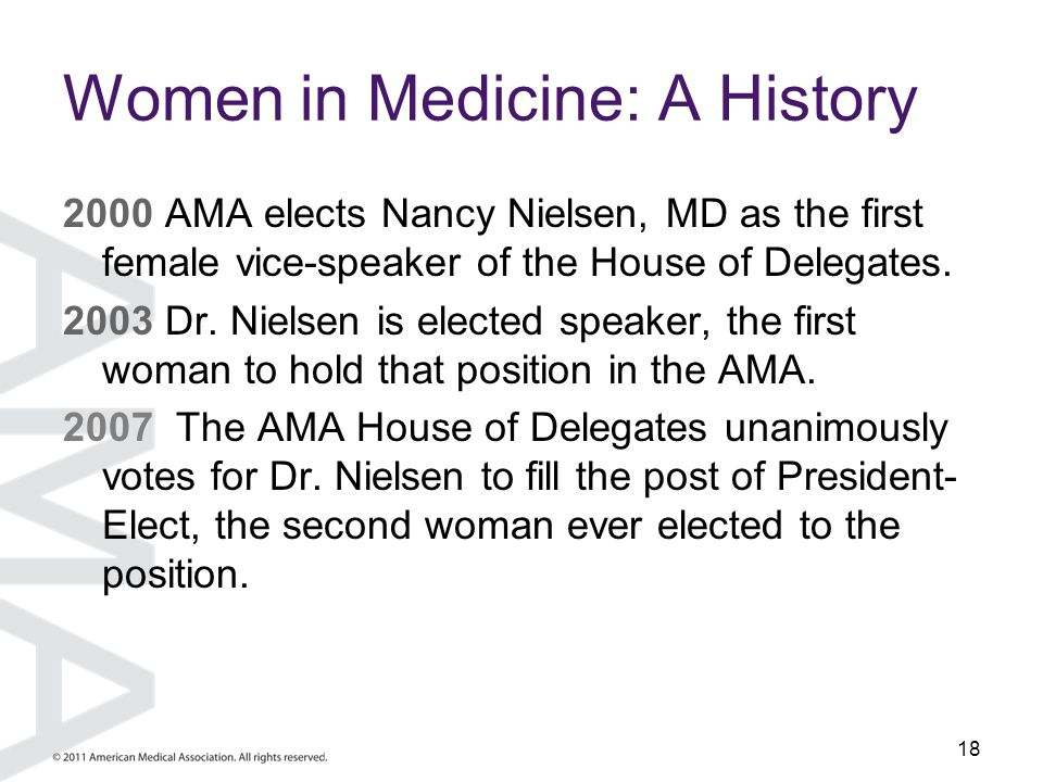 18 Women in Medicine: A History 2000 AMA elects Nancy Nielsen, MD as the first female vice-speaker of the House of Delegates. 2003 Dr. Nielsen is elec