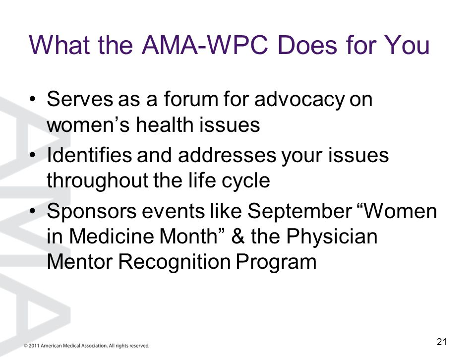 21 What the AMA-WPC Does for You Serves as a forum for advocacy on women's health issues Identifies and addresses your issues throughout the life cycl