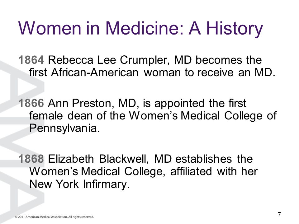 7 Women in Medicine: A History 1864Rebecca Lee Crumpler, MD becomes the first African-American woman to receive an MD. 1866Ann Preston, MD, is appoint