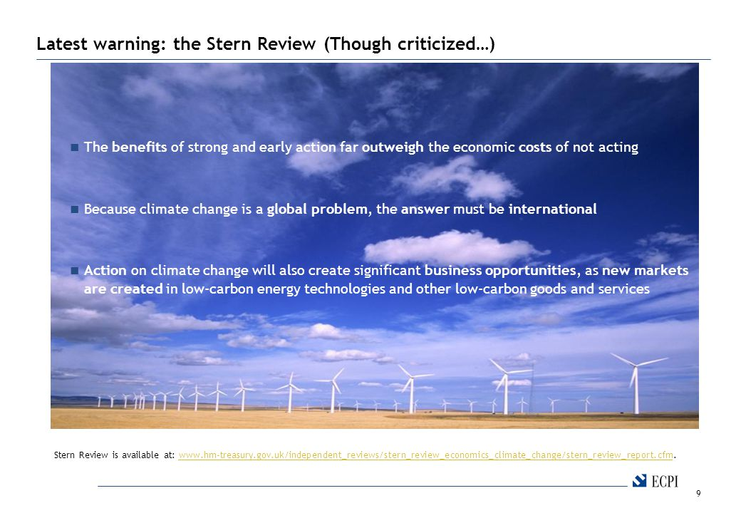 9 The benefits of strong and early action far outweigh the economic costs of not acting Because climate change is a global problem, the answer must be international Action on climate change will also create significant business opportunities, as new markets are created in low-carbon energy technologies and other low-carbon goods and services Latest warning: the Stern Review (Though criticized…) Stern Review is available at: www.hm-treasury.gov.uk/independent_reviews/stern_review_economics_climate_change/stern_review_report.cfm.www.hm-treasury.gov.uk/independent_reviews/stern_review_economics_climate_change/stern_review_report.cfm