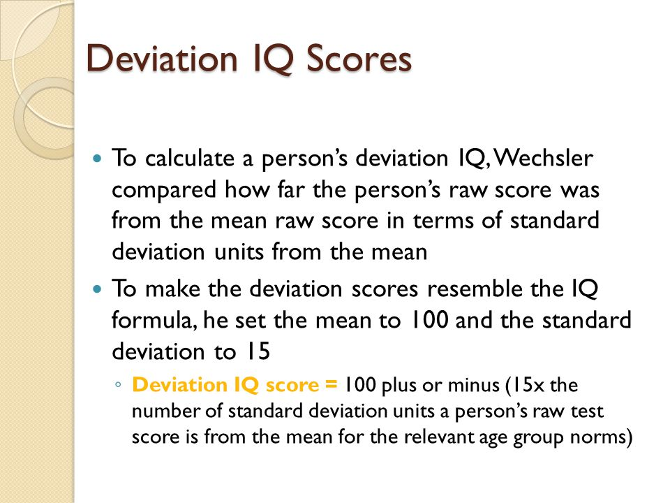 Deviation IQ Scores To calculate a person's deviation IQ, Wechsler compared how far the person's raw score was from the mean raw score in terms of sta