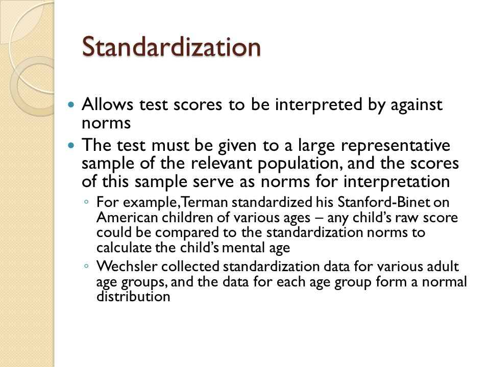 Standardization Allows test scores to be interpreted by against norms The test must be given to a large representative sample of the relevant populati