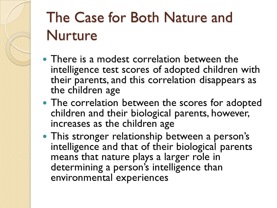 The Case for Both Nature and Nurture There is a modest correlation between the intelligence test scores of adopted children with their parents, and th