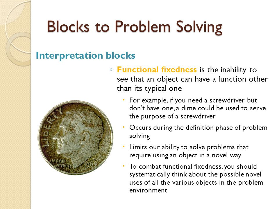 Blocks to Problem Solving Interpretation blocks ◦ Functional fixedness is the inability to see that an object can have a function other than its typic