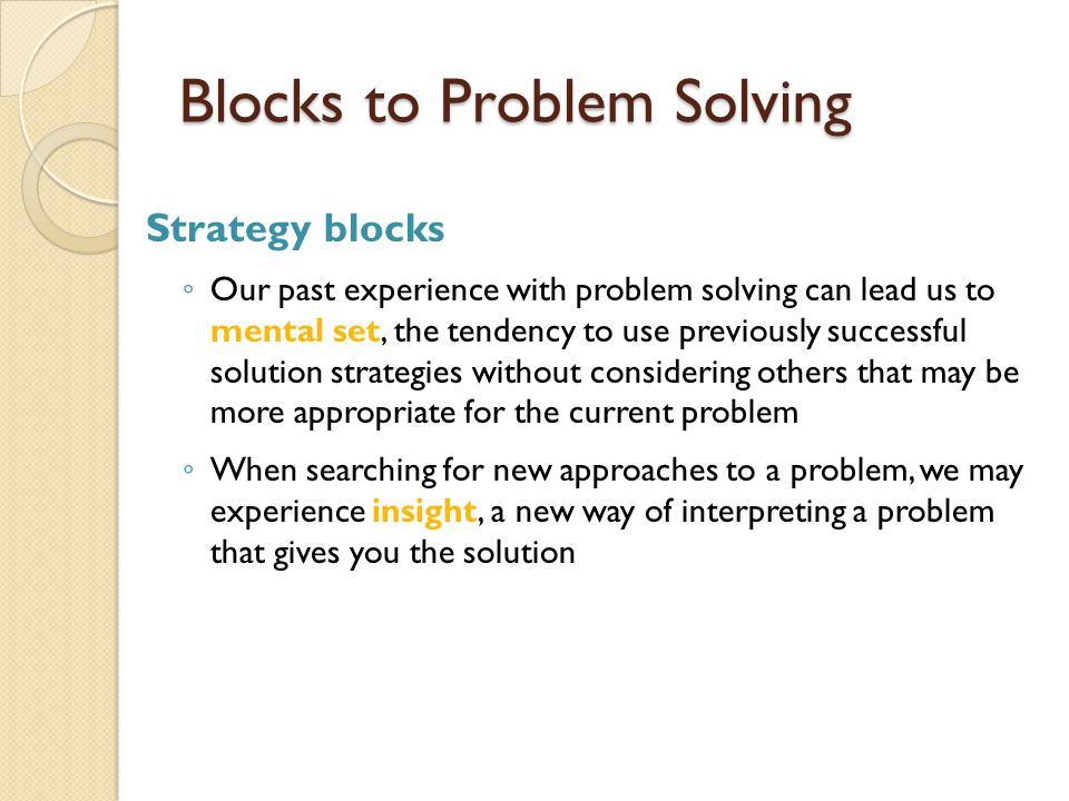 Blocks to Problem Solving Strategy blocks ◦ Our past experience with problem solving can lead us to mental set, the tendency to use previously success
