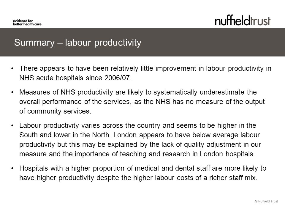 © Nuffield Trust Summary – labour productivity There appears to have been relatively little improvement in labour productivity in NHS acute hospitals since 2006/07.