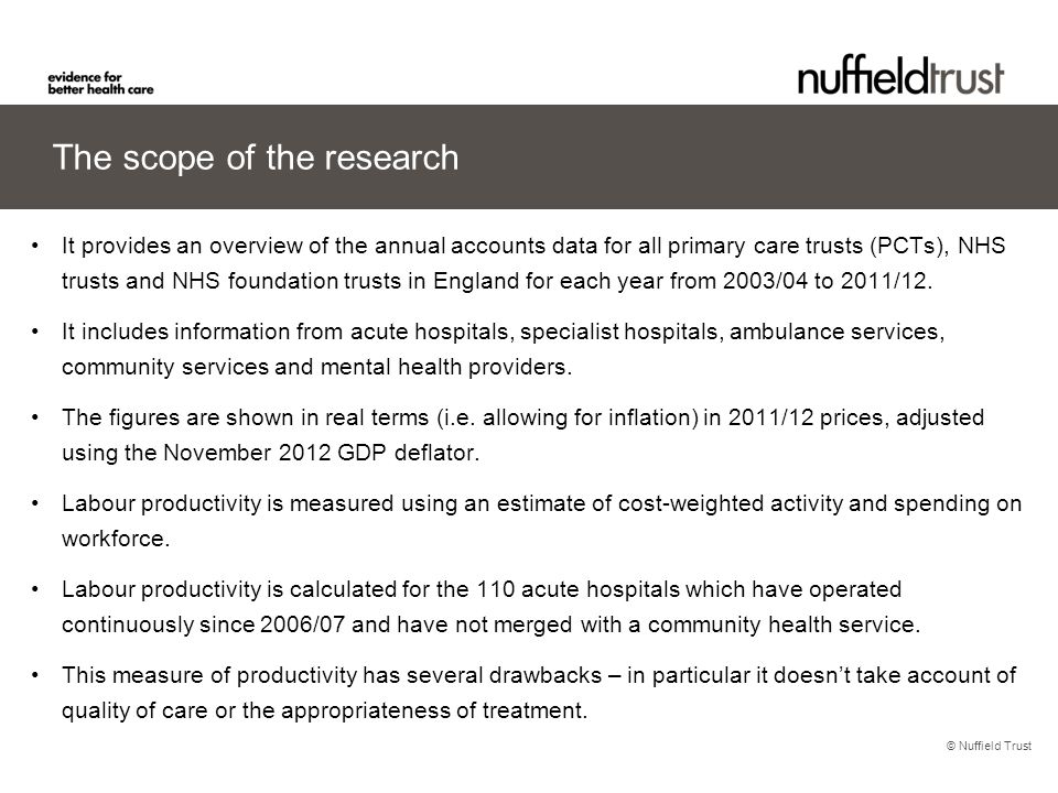 © Nuffield Trust The scope of the research It provides an overview of the annual accounts data for all primary care trusts (PCTs), NHS trusts and NHS foundation trusts in England for each year from 2003/04 to 2011/12.