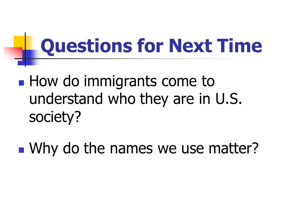 Questions for Next Time How do immigrants come to understand who they are in U.S.