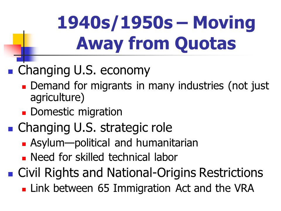 1940s/1950s – Moving Away from Quotas Changing U.S. economy Demand for migrants in many industries (not just agriculture) Domestic migration Changing