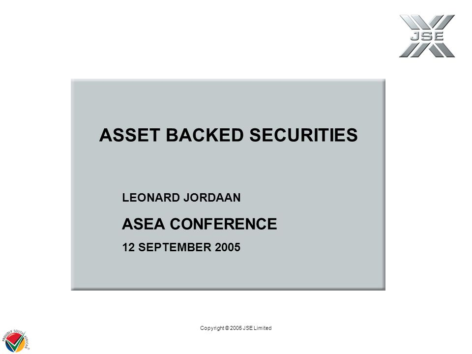 Copyright © 2005 JSE Limited LEONARD JORDAAN ASEA CONFERENCE 12 SEPTEMBER 2005 ASSET BACKED SECURITIES