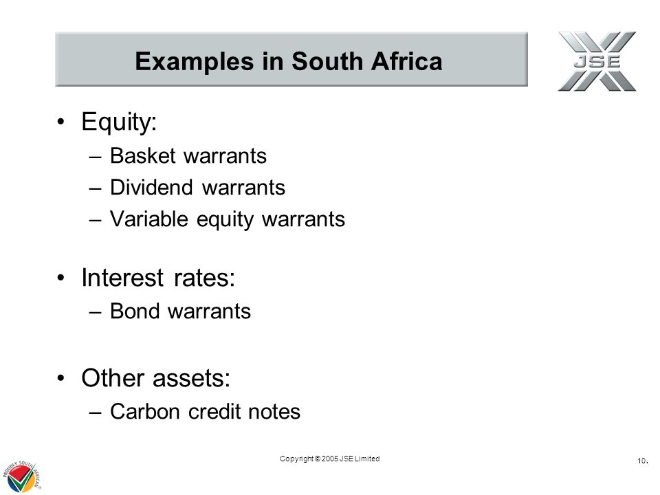 Copyright © 2005 JSE Limited 10. Examples in South Africa Equity: –Basket warrants –Dividend warrants –Variable equity warrants Interest rates: –Bond