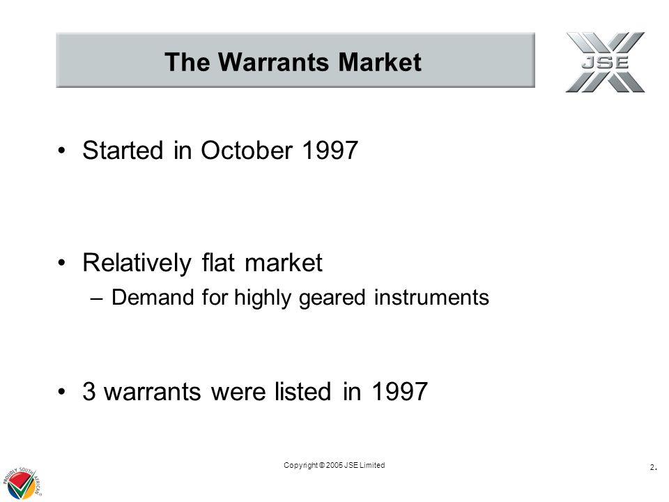 Copyright © 2005 JSE Limited 2.2. The Warrants Market Started in October 1997 Relatively flat market –Demand for highly geared instruments 3 warrants
