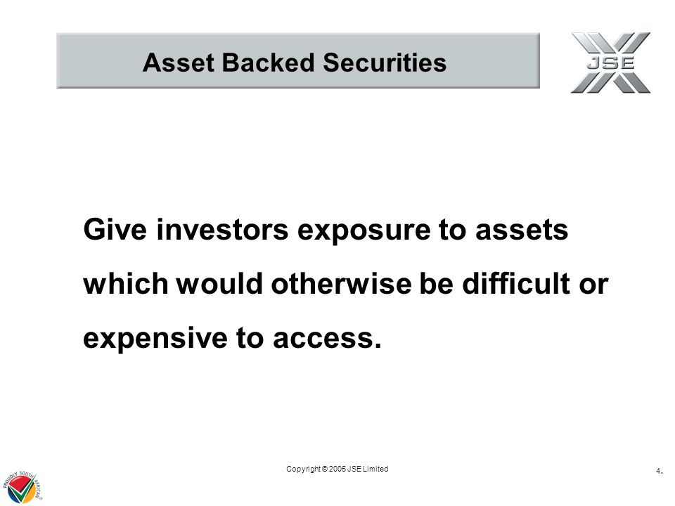 Copyright © 2005 JSE Limited 4.4. Asset Backed Securities Give investors exposure to assets which would otherwise be difficult or expensive to access.