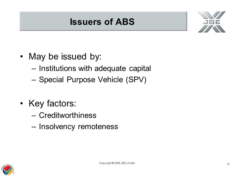 Copyright © 2005 JSE Limited 6.6. Issuers of ABS May be issued by: –Institutions with adequate capital –Special Purpose Vehicle (SPV) Key factors: –Cr