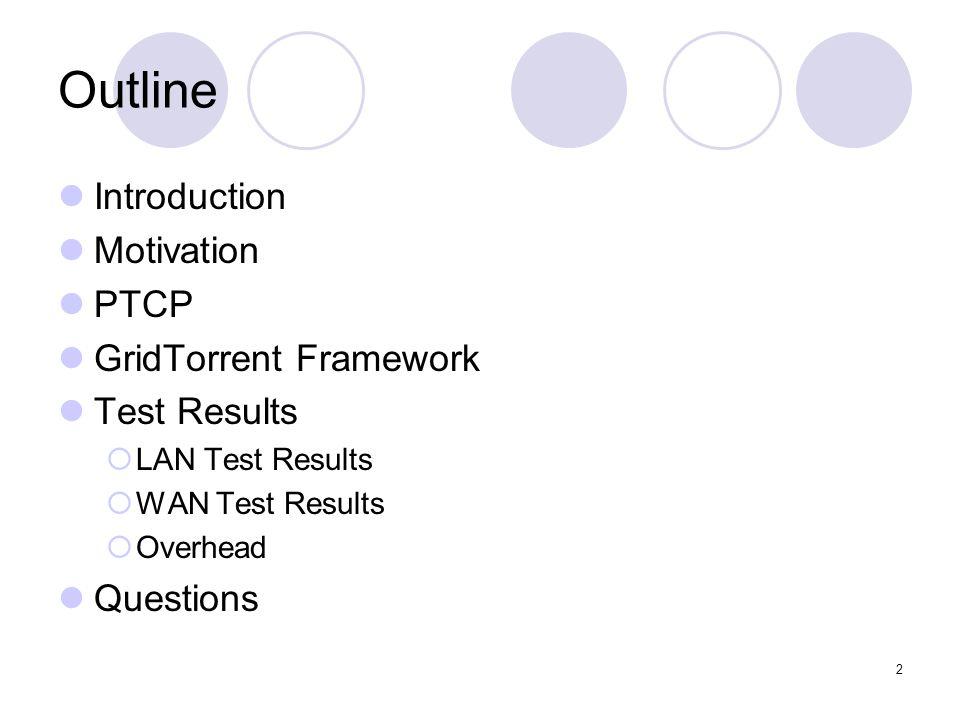 2 Outline Introduction Motivation PTCP GridTorrent Framework Test Results  LAN Test Results  WAN Test Results  Overhead Questions
