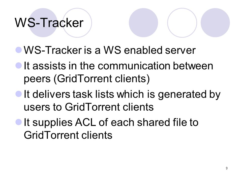 9 WS-Tracker WS-Tracker is a WS enabled server It assists in the communication between peers (GridTorrent clients) It delivers task lists which is gen