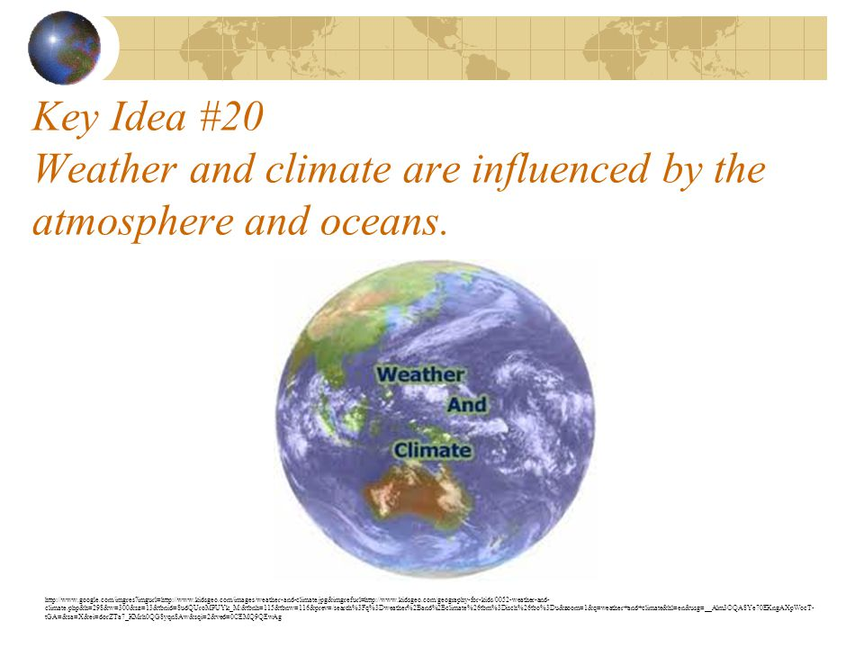 Key Idea #20 Weather and climate are influenced by the atmosphere and oceans. http://www.google.com/imgres?imgurl=http://www.kidsgeo.com/images/weathe