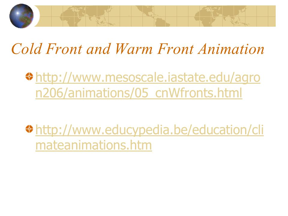 Cold Front and Warm Front Animation http://www.mesoscale.iastate.edu/agro n206/animations/05_cnWfronts.html http://www.educypedia.be/education/cli mateanimations.htm