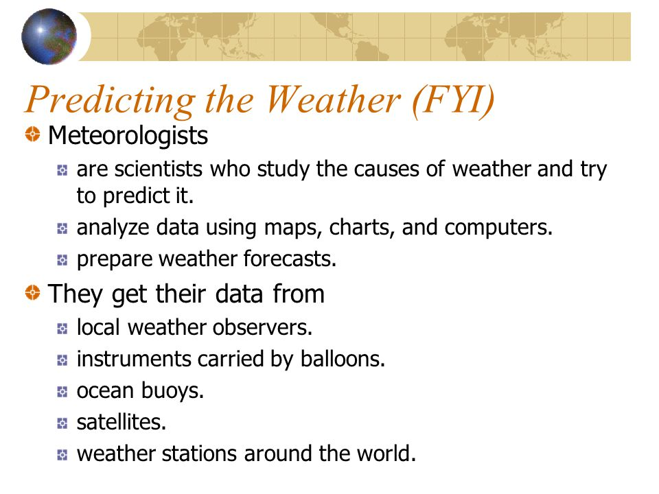 Predicting the Weather (FYI) Meteorologists are scientists who study the causes of weather and try to predict it. analyze data using maps, charts, and