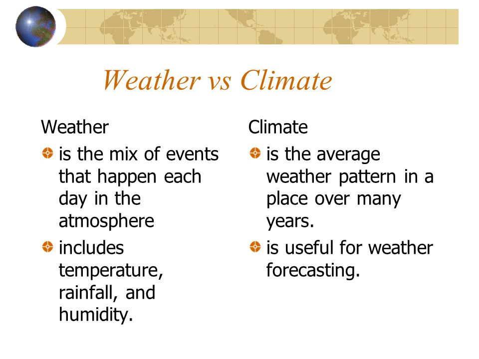 Weather vs Climate Weather is the mix of events that happen each day in the atmosphere includes temperature, rainfall, and humidity.