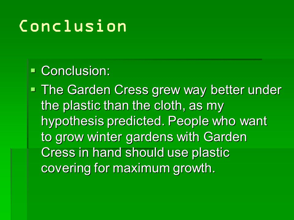 Conclusion  Conclusion:  The Garden Cress grew way better under the plastic than the cloth, as my hypothesis predicted.