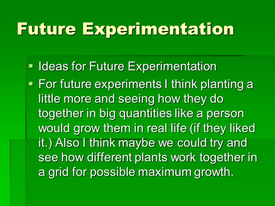 Future Experimentation  Ideas for Future Experimentation  For future experiments I think planting a little more and seeing how they do together in big quantities like a person would grow them in real life (if they liked it.) Also I think maybe we could try and see how different plants work together in a grid for possible maximum growth.